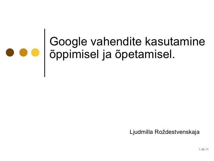 Google vahendite kasutamine õppimisel ja õpetamisel.   Ljudmilla Roždestvenskaja  1. 0 4.1 1