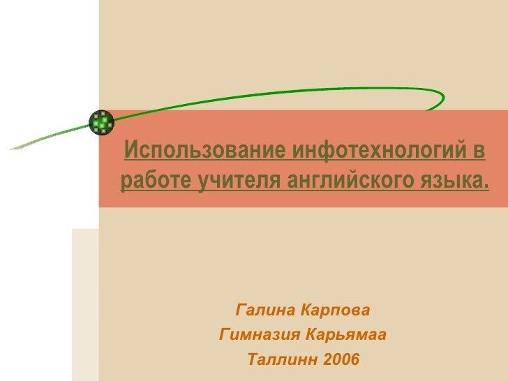 Использование инфотехнологий в работе учителя английского языка. Галина Карпова Гимназия Карьямаа Таллинн 2006