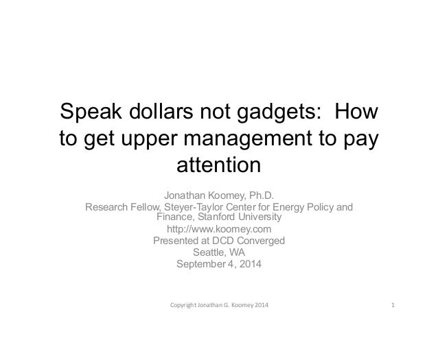 Speak dollars not gadgets: How  to get upper management to pay  attention  Jonathan Koomey, Ph.D.  Research Fellow, Steyer...