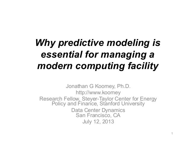 Why predictive modeling is essential for managing a modern computing facility Jonathan G Koomey, Ph.D. http://www.koomey R...