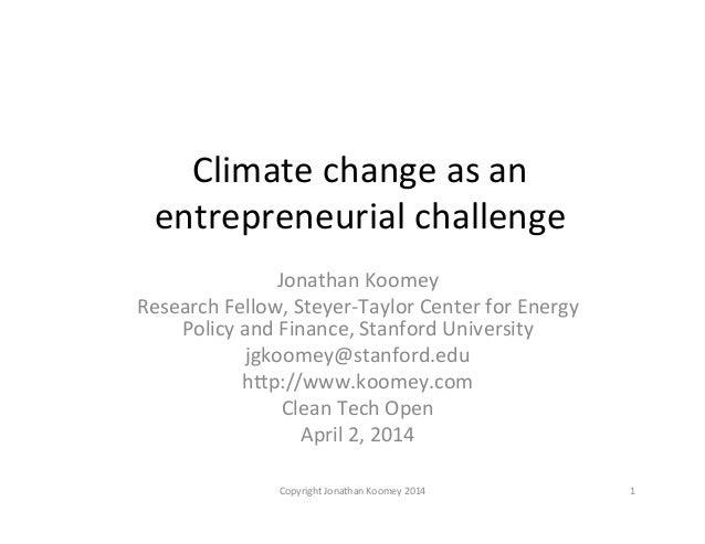 Climate  change  as  an   entrepreneurial  challenge   Jonathan  Koomey   Research  Fellow,  Steyer-‐...