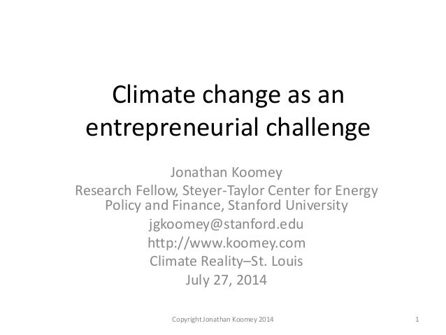 Climate change as an entrepreneurial challenge Jonathan Koomey Research Fellow, Steyer-Taylor Center for Energy Policy and...