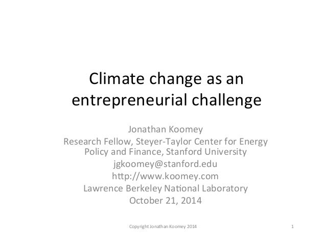 Climate  change  as  an  entrepreneurial  challenge  Jonathan  Koomey  Research  Fellow,  Steyer-‐Taylor  Center  for  En...
