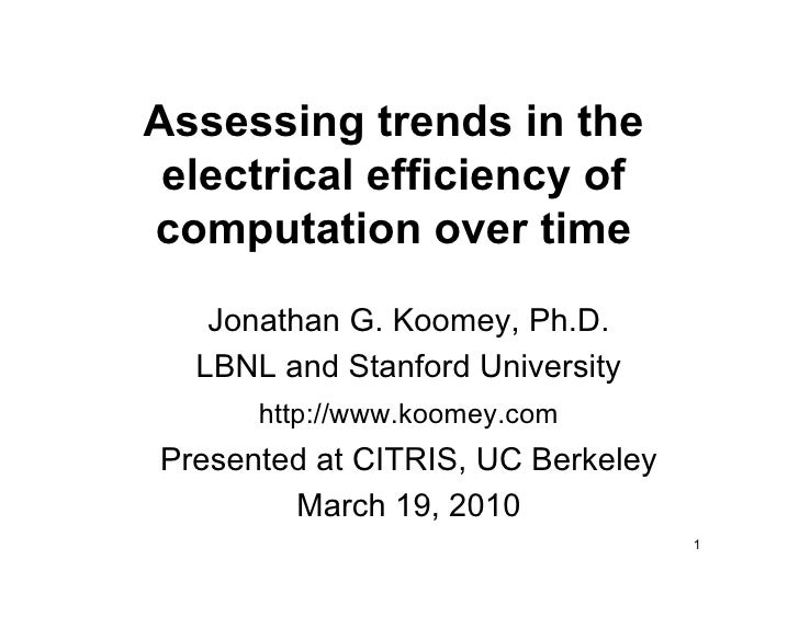 Assessing trends in the  electrical efficiency of computation over time    Jonathan G. Koomey, Ph.D.   LBNL and Stanford U...