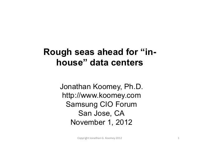 "Rough seas ahead for ""in- house"" data centers Jonathan Koomey, Ph.D. http://www.koomey.com Samsung CIO Forum San Jose, CA ..."