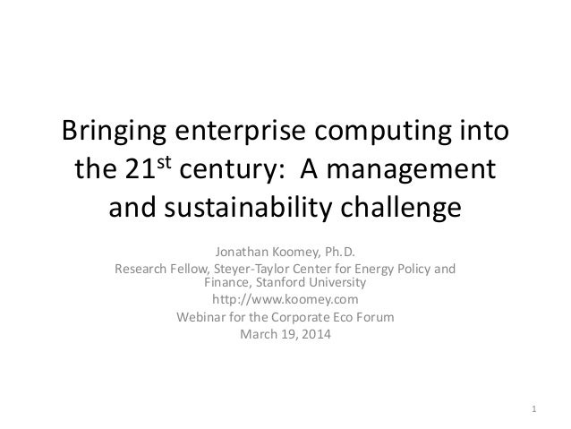 Bringing enterprise computing into the 21st century: A management and sustainability challenge Jonathan Koomey, Ph.D. Rese...