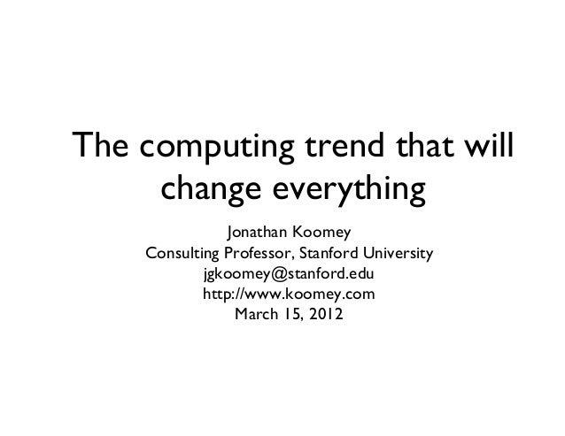 The computing trend that will change everything  Jonathan Koomey  Consulting Professor, Stanford University  jgkoomey@s...