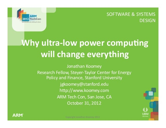 Copyright  Jonathan  Koomey  2012   SOFTWARE  &  SYSTEMS     DESIGN   Why  ultra-‐low  power  com...