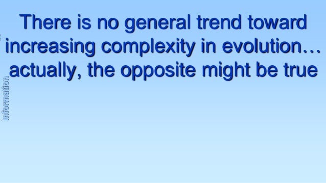 Information  There is no general trend toward increasing complexity in evolution… actually, the opposite might be true