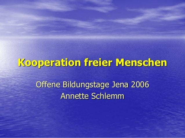 Kooperation freier Menschen   Offene Bildungstage Jena 2006         Annette Schlemm