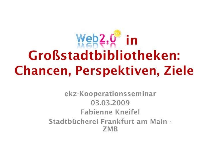 Web 2.0 in   Großstadtbibliotheken: Chancen, Perspektiven, Ziele          ekz-Kooperationsseminar                 03.03.20...