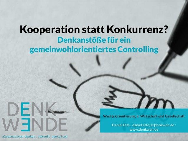 Kooperation statt Konkurrenz? Denkanstöße für ein gemeinwohlorientiertes Controlling Wert(e)orientierung in Wirtschaft und...