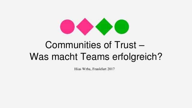 Communities of Trust – Was macht Teams erfolgreich? Hias Wrba, Frankfurt 2017