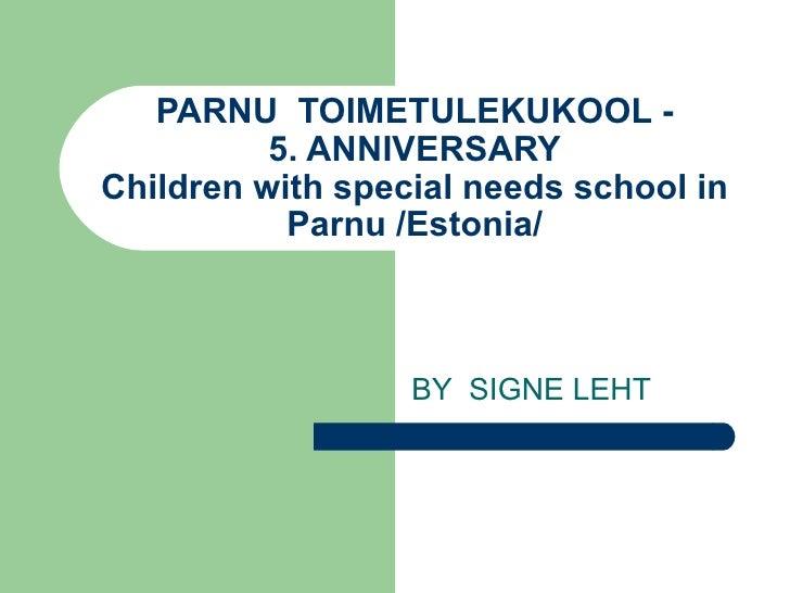 PARNU  TOIMETULEKUKOOL - 5. ANNIVERSARY Children with special needs school in Parnu /Estonia/ BY  SIGNE LEHT