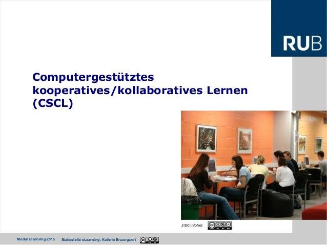 Ruhr-Universität Bochum Modul eTutoring 2015 Stabsstelle eLearning, Kathrin Braungardt Computergestütztes kooperatives/kol...