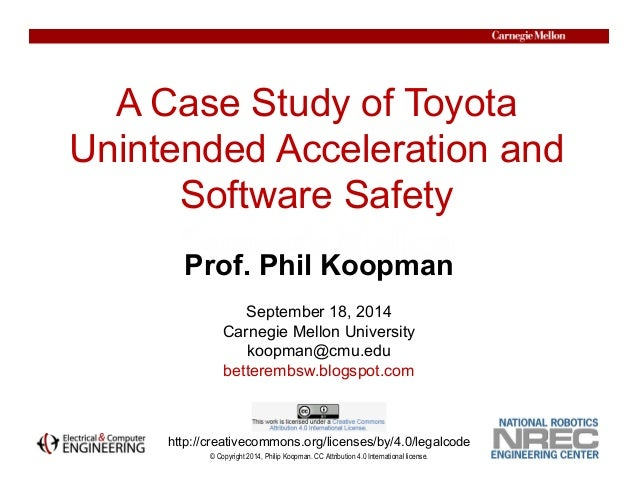 A Case Study of Toyota  Unintended Acceleration and  Software Safety  © Copyright 2014, Philip Koopman. CC Attribution 4.0...