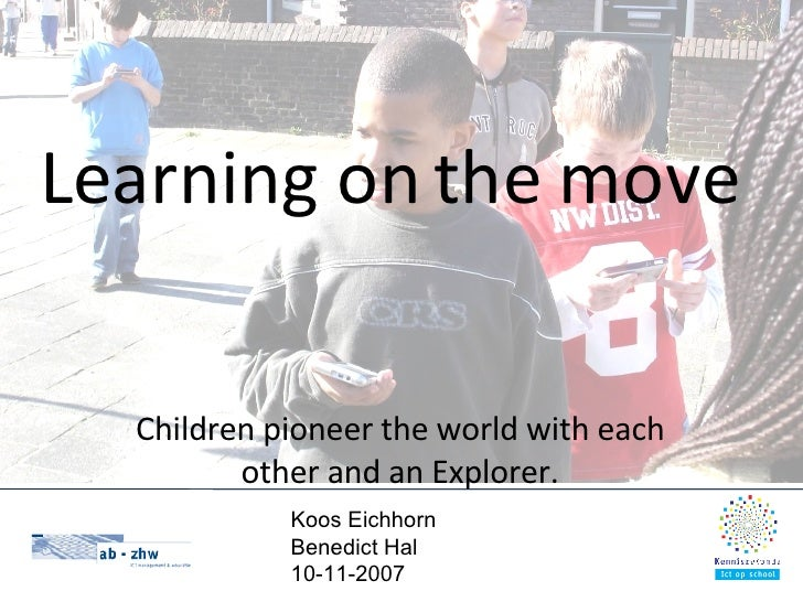 Learning on the move Children pioneer the world with each other and an Explorer. Koos Eichhorn Benedict Hal 10-11-2007