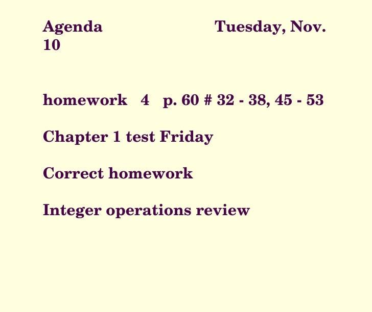 Agenda  Tuesday, Nov. 10 homework  4  p. 60 # 32 - 38, 45 - 53 Chapter 1 test Friday Correct homework Integer operations r...