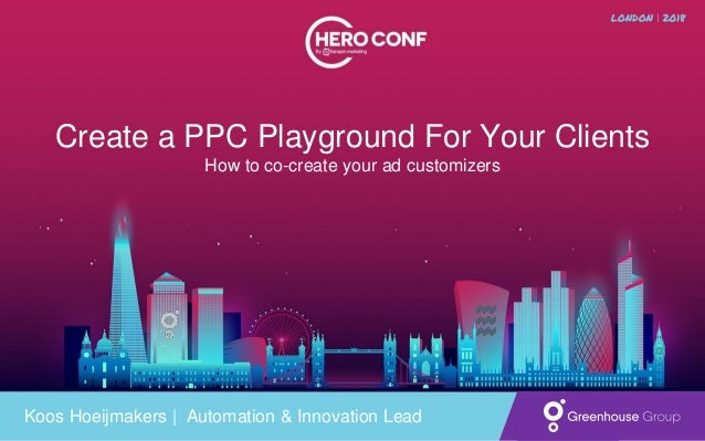 Create a PPC Playground For Your Clients How to co-create your ad customizers Koos Hoeijmakers   Automation & Innovation L...