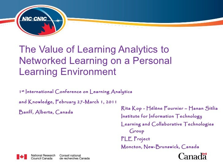 The Value of Learning Analytics to Networked Learning on a Personal Learning Environment <ul><li>Rita Kop -  Hélène  Fourn...
