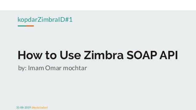 How to Use Zimbra SOAP API by: Imam Omar mochtar kopdarZimbraID#1 31-08-2019 @kedaiJadoel