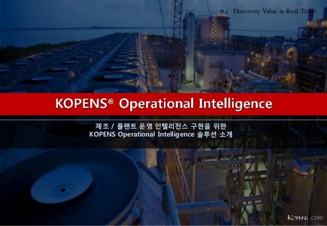 제조 / 플랜트 운영 인텔리전스 구현을 위한 KOPENS Operational Intelligence 솔루션 소개 Discovery Value in Real-Time! .COM