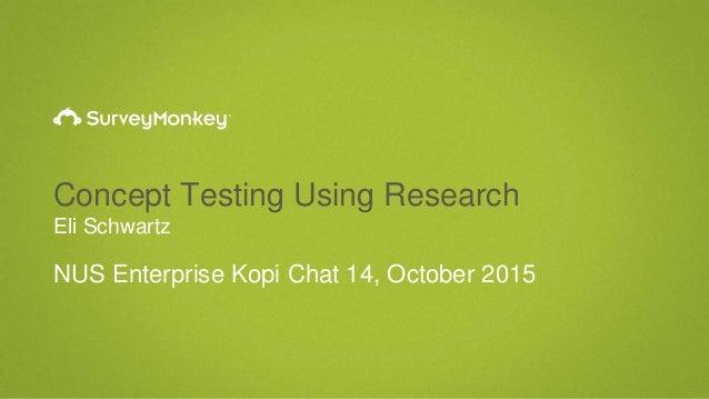 Concept Testing Using Research Eli Schwartz NUS Enterprise Kopi Chat 14, October 2015