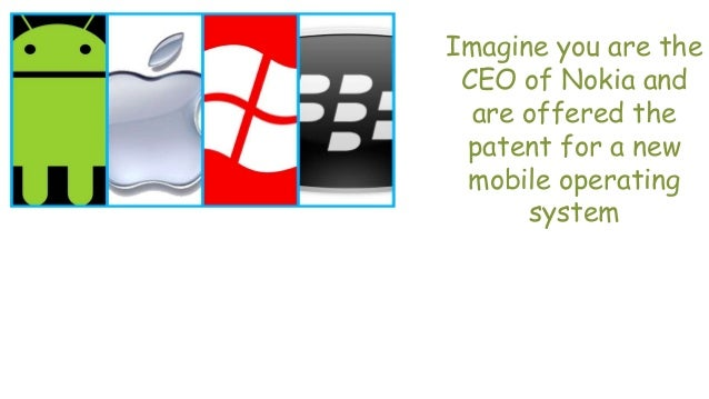 Imagine you are the CEO of Nokia and are offered the patent for a new mobile operating system