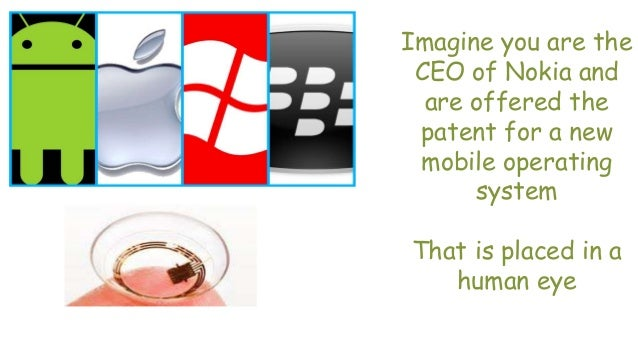 Imagine you are the CEO of Nokia and are offered the patent for a new mobile operating system That is placed in a human eye