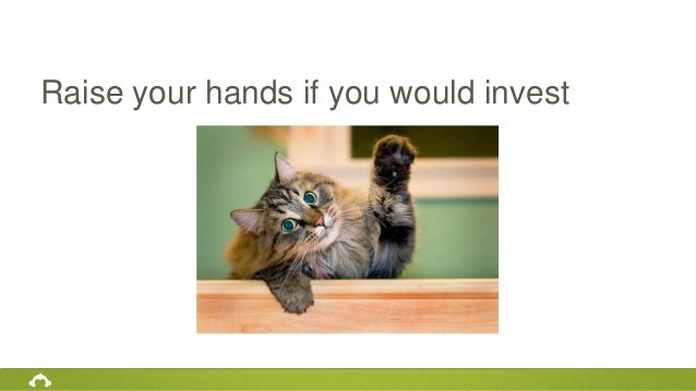 Raise your hands if you would invest