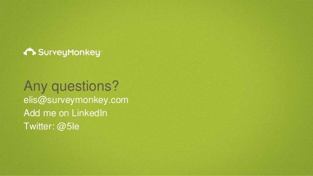 Any questions? elis@surveymonkey.com Add me on LinkedIn Twitter: @5le