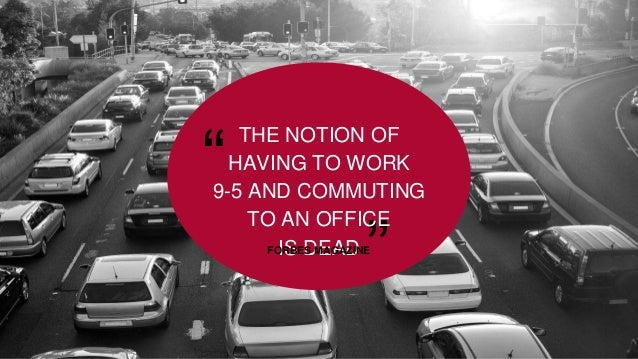 """"""" """" THE NOTION OF HAVING TO WORK 9-5 AND COMMUTING TO AN OFFICE IS DEADFORBES MAGAZINE"""