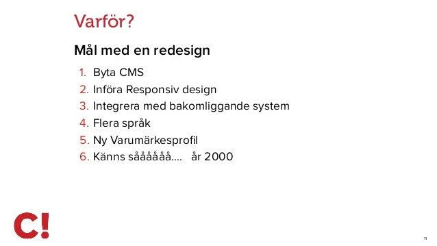11 Varför? Mål med en redesign 1. Byta CMS 2. Införa Responsiv design 3. Integrera med bakomliggande system 4. Flera språk...