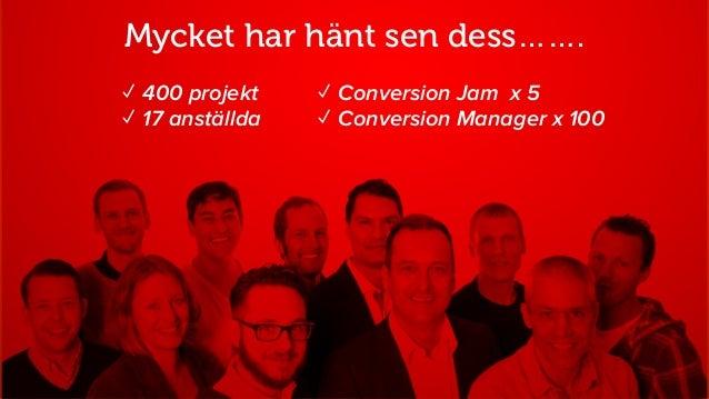 ✓ Conversion Jam x 5 ✓ Conversion Manager x 100 ✓ 400 projekt ✓ 17 anställda Mycket har hänt sen dess…….