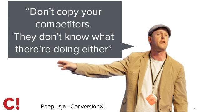"""5 """"Don't copy your competitors. They don't know what there're doing either"""" Peep Laja - ConversionXL"""