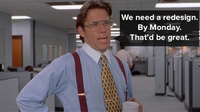 We need a redesign. By Monday. That'd be great.