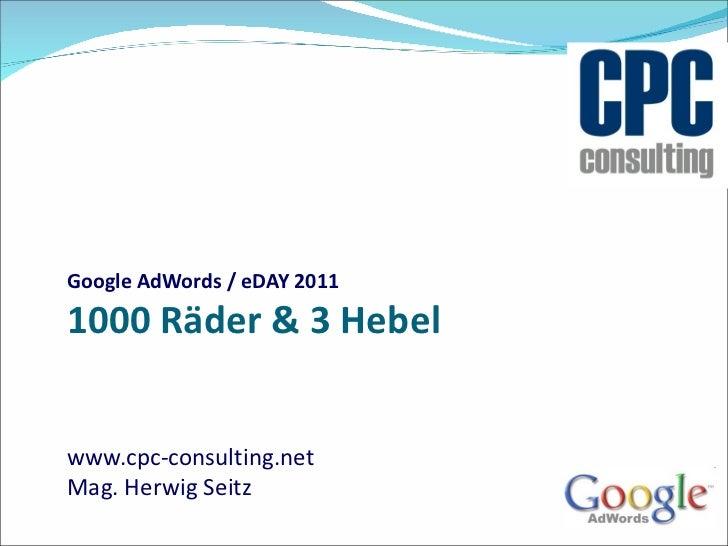 Google AdWords / eDAY 2011 1000 Räder & 3 Hebel www.cpc-consulting.net Mag. Herwig Seitz