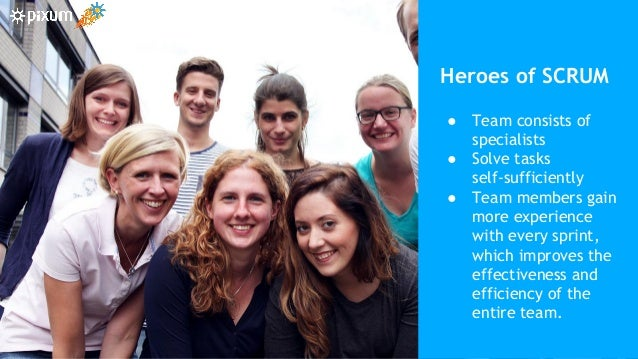 30 Heroes of SCRUM ● Team consists of specialists ● Solve tasks self-sufficiently ● Team members gain more experience with...