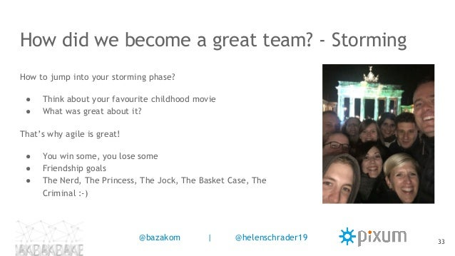 How did we become a great team? - Storming How to jump into your storming phase? ● Think about your favourite childhood mo...