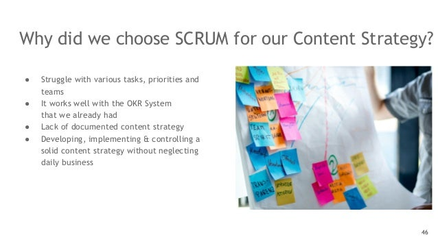 Why did we choose SCRUM for our Content Strategy? 46 ● Struggle with various tasks, priorities and teams ● It works well w...