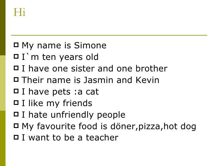 Hi <ul><li>My name is Simone </li></ul><ul><li>I`m ten years old </li></ul><ul><li>I have one sister and one brother </li>...