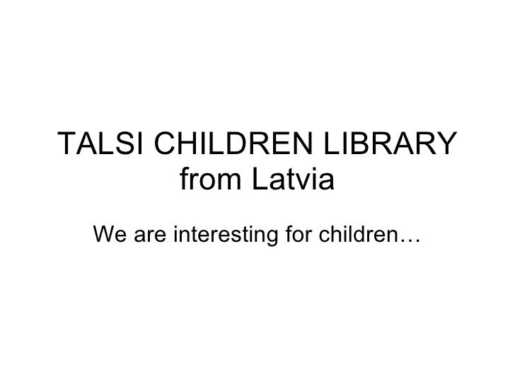 TALSI CHILDREN LIBRARY from Latvia We are interesting for children…