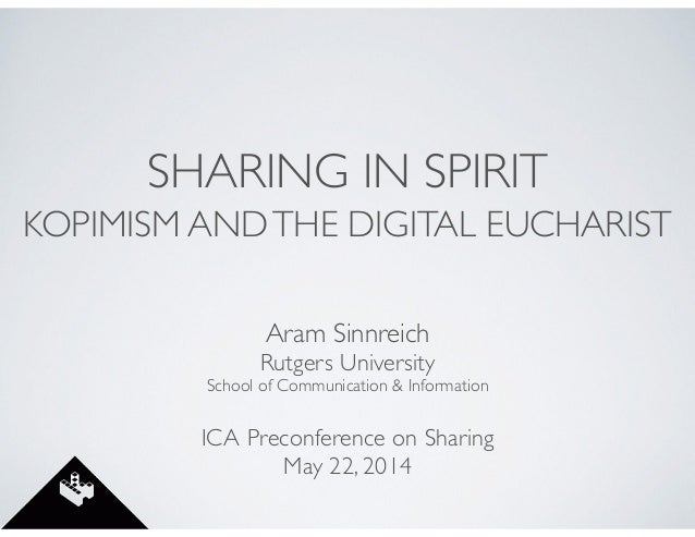 SHARING IN SPIRIT KOPIMISM ANDTHE DIGITAL EUCHARIST Aram Sinnreich	  Rutgers University	  School of Communication & Inform...