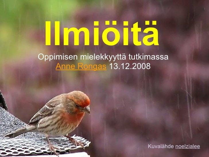 Ilmiöitä Oppimisen mielekkyyttä tutkimassa Anne Rongas  13.12.2008 Kuvalähde  noelzialee