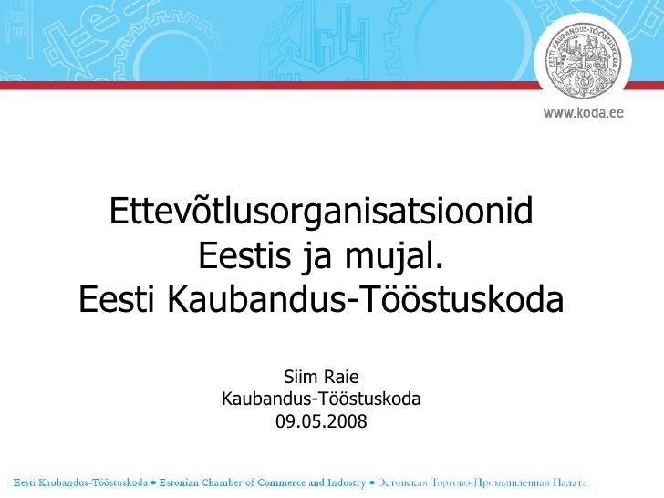 Ettevõtlusorganisatsioonid Eestis ja mujal. Eesti Kaubandus-Tööstuskoda Siim Raie Kaubandus-Tööstuskoda 09.05.2008