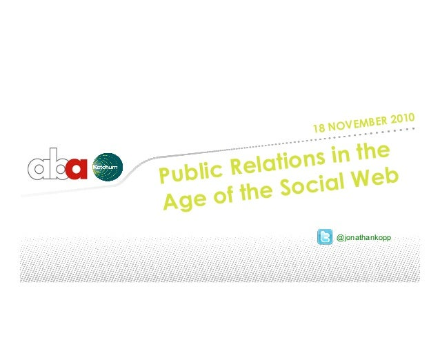 18 NOVEMBER 2010 Public Relations in the Age of the Social Web @jonathankopp