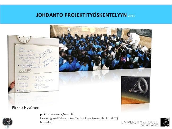 JOHDANTO PROJEKTITYÖSKENTELYYN  2011   [email_address] Learning and Educational Technology Research Unit (LET) let.oulu.fi...