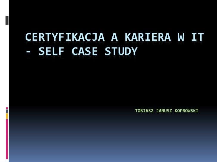CERTYFIKACJA A KARIERA W IT- SELF CASE STUDY                TOBIASZ JANUSZ KOPROWSKI