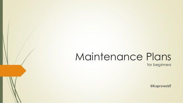 Maintenance Plans for beginners  @KoprowskiT