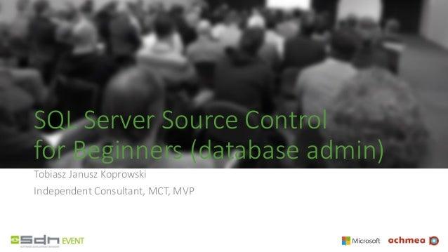 SQL Server Source Control for Beginners (database admin) Tobiasz Janusz Koprowski Independent Consultant, MCT, MVP